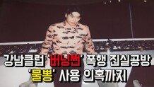 강남클럽 '버닝썬' 폭행 진실공방 '물뽕' 사용 의혹까지