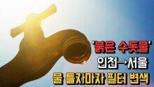 '붉은 수돗물' 인천→서울 ...물 틀자마자 필터 변색