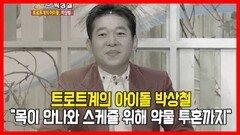 """트로트계의 아이돌 박상철, """"목이 안나와 스케쥴 위해 약물 투혼까지"""""""