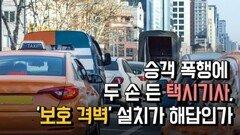승객 폭행에 두 손 든 택시기사, '보호 격벽' 설치가 해답인가