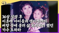 [가족 그 후 10년 오하라 ②] 36살 실명 후 이혼에 아이들과 생이별까지 벼랑 끝에 몰려 삶 포기하려 했던 가수 오하라