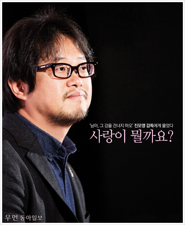 '님아, 그 강을 건너지 마오' 진모영 감독에게 물었다! 사랑이 뭘까요?