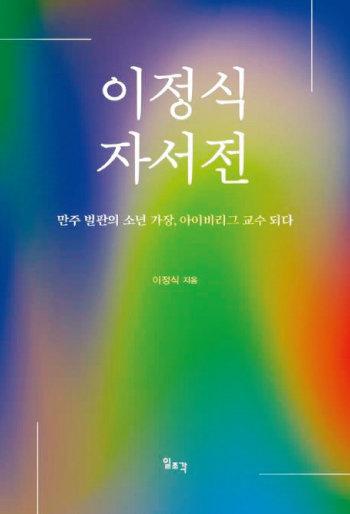 '이정식 자서전: 만주 벌판의 소년 가장,  아이비리그 교수 되다' 이정식 / 일조각 / 384쪽 / 2만8000원